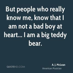 But people who really know me, know that I am not a bad boy at heart... I am a big teddy bear.