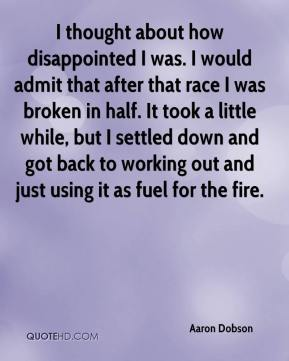 Aaron Dobson - I thought about how disappointed I was. I would admit that after that race I was broken in half. It took a little while, but I settled down and got back to working out and just using it as fuel for the fire.