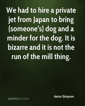 Aaron Simpson - We had to hire a private jet from Japan to bring (someone's) dog and a minder for the dog. It is bizarre and it is not the run of the mill thing.