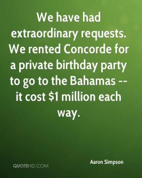 We have had extraordinary requests. We rented Concorde for a private birthday party to go to the Bahamas -- it cost $1 million each way.