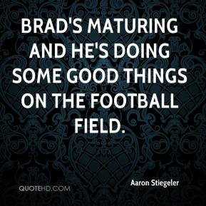 Aaron Stiegeler - Brad's maturing and he's doing some good things on the football field.