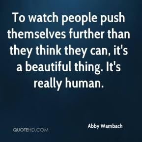 Abby Wambach - To watch people push themselves further than they think they can, it's a beautiful thing. It's really human.