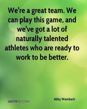 We're a great team. We can play this game, and we've got a lot of naturally talented athletes who are ready to work to be better.