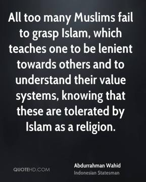 Abdurrahman Wahid - All too many Muslims fail to grasp Islam, which teaches one to be lenient towards others and to understand their value systems, knowing that these are tolerated by Islam as a religion.
