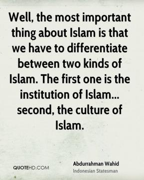 Well, the most important thing about Islam is that we have to differentiate between two kinds of Islam. The first one is the institution of Islam... second, the culture of Islam.