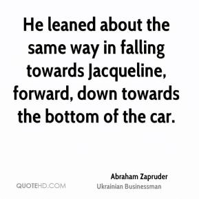 Abraham Zapruder - He leaned about the same way in falling towards Jacqueline, forward, down towards the bottom of the car.