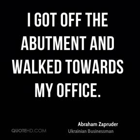 Abraham Zapruder - I got off the abutment and walked towards my office.