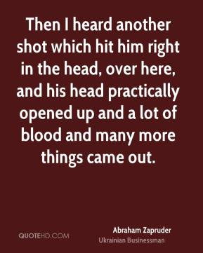 Abraham Zapruder - Then I heard another shot which hit him right in the head, over here, and his head practically opened up and a lot of blood and many more things came out.
