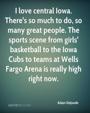 Adam DeJoode - I love central Iowa. There's so much to do, so many great people. The sports scene from girls' basketball to the Iowa Cubs to teams at Wells Fargo Arena is really high right now.