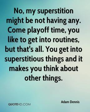 Adam Dennis - No, my superstition might be not having any. Come playoff time, you like to get into routines, but that's all. You get into superstitious things and it makes you think about other things.