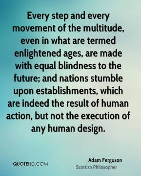 Every step and every movement of the multitude, even in what are termed enlightened ages, are made with equal blindness to the future; and nations stumble upon establishments, which are indeed the result of human action, but not the execution of any human design.