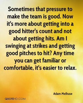 Adam Melhuse - Sometimes that pressure to make the team is good. Now it's more about getting into a good hitter's count and not about getting hits. Am I swinging at strikes and getting good pitches to hit? Any time you can get familiar or comfortable, it's easier to relax.
