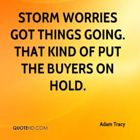 Adam Tracy - Storm worries got things going. That kind of put the buyers on hold.