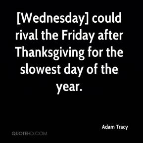 Adam Tracy - [Wednesday] could rival the Friday after Thanksgiving for the slowest day of the year.