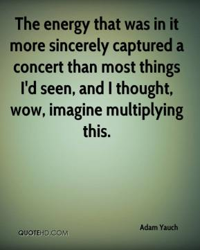 Adam Yauch - The energy that was in it more sincerely captured a concert than most things I'd seen, and I thought, wow, imagine multiplying this.