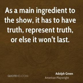 Adolph Green - As a main ingredient to the show, it has to have truth, represent truth, or else it won't last.