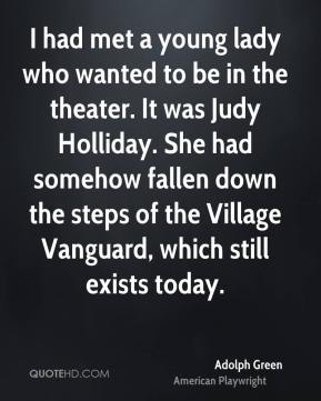 Adolph Green - I had met a young lady who wanted to be in the theater. It was Judy Holliday. She had somehow fallen down the steps of the Village Vanguard, which still exists today.