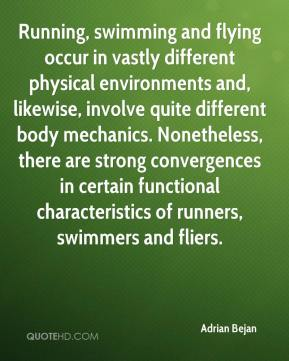 Adrian Bejan - Running, swimming and flying occur in vastly different physical environments and, likewise, involve quite different body mechanics. Nonetheless, there are strong convergences in certain functional characteristics of runners, swimmers and fliers.