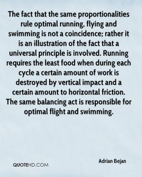 Adrian Bejan - The fact that the same proportionalities rule optimal running, flying and swimming is not a coincidence; rather it is an illustration of the fact that a universal principle is involved. Running requires the least food when during each cycle a certain amount of work is destroyed by vertical impact and a certain amount to horizontal friction. The same balancing act is responsible for optimal flight and swimming.
