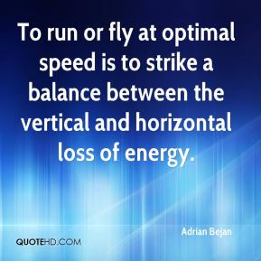 Adrian Bejan - To run or fly at optimal speed is to strike a balance between the vertical and horizontal loss of energy.