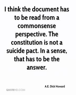 A.E. Dick Howard - I think the document has to be read from a commonsense perspective. The constitution is not a suicide pact. In a sense, that has to be the answer.