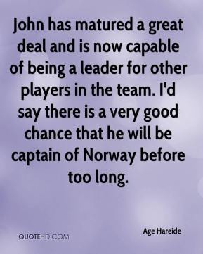 Age Hareide - John has matured a great deal and is now capable of being a leader for other players in the team. I'd say there is a very good chance that he will be captain of Norway before too long.