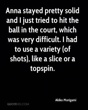 Akiko Morigami - Anna stayed pretty solid and I just tried to hit the ball in the court, which was very difficult. I had to use a variety (of shots), like a slice or a topspin.