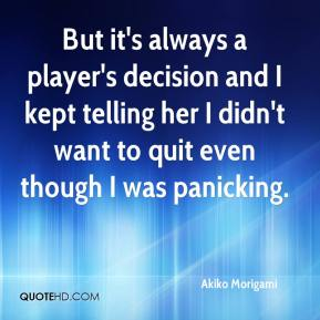 Akiko Morigami - But it's always a player's decision and I kept telling her I didn't want to quit even though I was panicking.