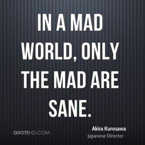In a mad world, only the mad are sane.