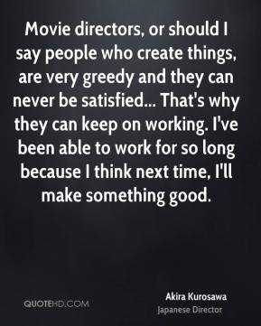 Akira Kurosawa - Movie directors, or should I say people who create things, are very greedy and they can never be satisfied... That's why they can keep on working. I've been able to work for so long because I think next time, I'll make something good.