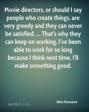 Akira Kurosawa - Movie directors, or should I say people who create things, are very greedy and they can never be satisfied, ... That's why they can keep on working. I've been able to work for so long because I think next time, I'll make something good.