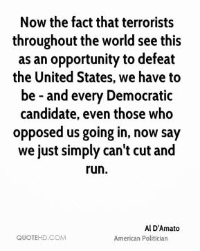 Now the fact that terrorists throughout the world see this as an opportunity to defeat the United States, we have to be - and every Democratic candidate, even those who opposed us going in, now say we just simply can't cut and run.