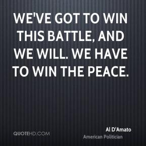 We've got to win this battle, and we will. We have to win the peace.