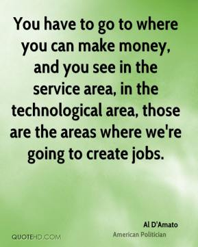 You have to go to where you can make money, and you see in the service area, in the technological area, those are the areas where we're going to create jobs.