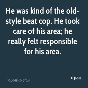 Al Jones - He was kind of the old-style beat cop. He took care of his area; he really felt responsible for his area.