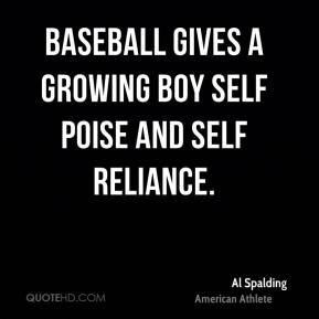 Baseball gives a growing boy self poise and self reliance.
