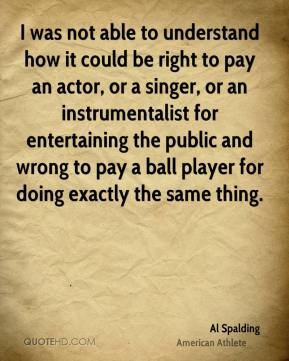 I was not able to understand how it could be right to pay an actor, or a singer, or an instrumentalist for entertaining the public and wrong to pay a ball player for doing exactly the same thing.