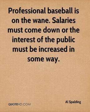 Al Spalding - Professional baseball is on the wane. Salaries must come down or the interest of the public must be increased in some way.