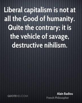 Alain Badiou - Liberal capitalism is not at all the Good of humanity. Quite the contrary; it is the vehicle of savage, destructive nihilism.