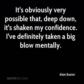 Alain Baxter - It's obviously very possible that, deep down, it's shaken my confidence. I've definitely taken a big blow mentally.
