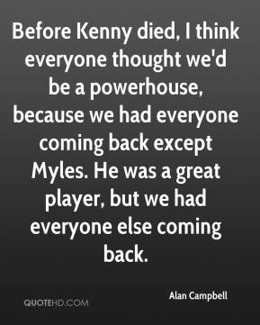 Alan Campbell - Before Kenny died, I think everyone thought we'd be a powerhouse, because we had everyone coming back except Myles. He was a great player, but we had everyone else coming back.