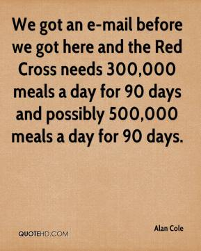 Alan Cole - We got an e-mail before we got here and the Red Cross needs 300,000 meals a day for 90 days and possibly 500,000 meals a day for 90 days.