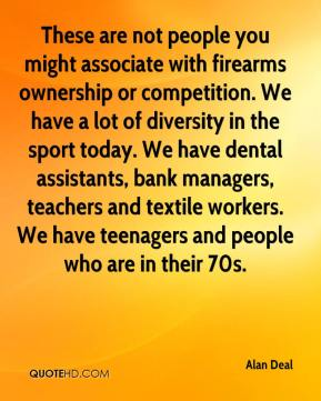 Alan Deal - These are not people you might associate with firearms ownership or competition. We have a lot of diversity in the sport today. We have dental assistants, bank managers, teachers and textile workers. We have teenagers and people who are in their 70s.