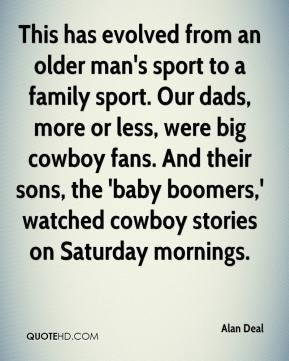 Alan Deal - This has evolved from an older man's sport to a family sport. Our dads, more or less, were big cowboy fans. And their sons, the 'baby boomers,' watched cowboy stories on Saturday mornings.