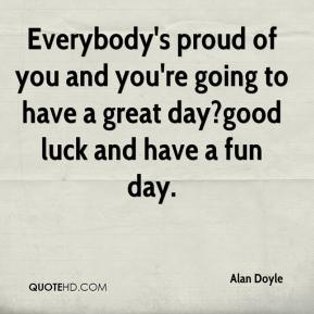 Alan Doyle - Everybody's proud of you and you're going to have a great day?good luck and have a fun day.