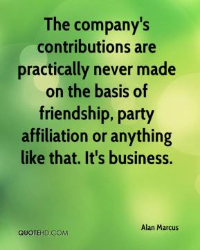 Alan Marcus - The company's contributions are practically never made on the basis of friendship, party affiliation or anything like that. It's business.