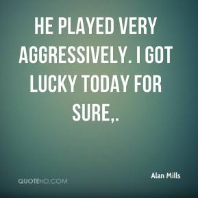 Alan Mills - He played very aggressively. I got lucky today for sure.