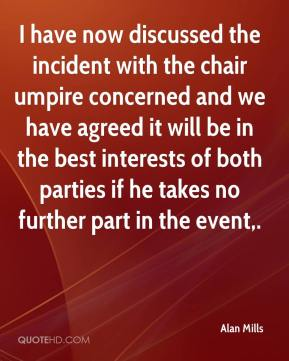 Alan Mills - I have now discussed the incident with the chair umpire concerned and we have agreed it will be in the best interests of both parties if he takes no further part in the event.