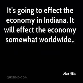 Alan Mills - It's going to effect the economy in Indiana. It will effect the economy somewhat worldwide,.
