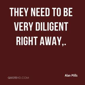 Alan Mills - They need to be very diligent right away.